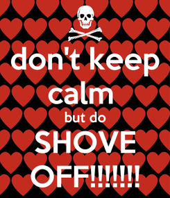 Poster: don't keep calm  but do SHOVE OFF!!!!!!!