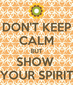 Poster: DON'T KEEP CALM BUT SHOW  YOUR SPIRIT