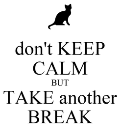 Poster: don't KEEP CALM BUT TAKE another BREAK