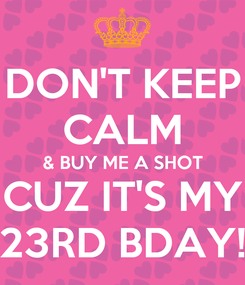 Poster: DON'T KEEP CALM & BUY ME A SHOT CUZ IT'S MY 23RD BDAY!