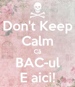 Poster: Don't Keep Calm Că BAC-ul E aici!