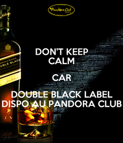 Poster: DON'T KEEP CALM CAR DOUBLE BLACK LABEL DISPO AU PANDORA CLUB