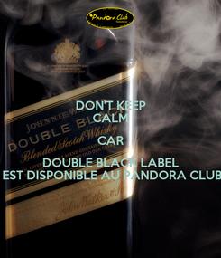 Poster: DON'T KEEP CALM CAR DOUBLE BLACK LABEL  EST DISPONIBLE AU PANDORA CLUB
