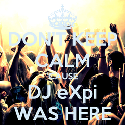 Poster: DON'T KEEP CALM 'CAUSE DJ eXpi WAS HERE