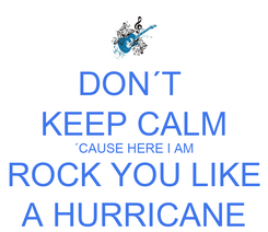 Poster: DON´T  KEEP CALM ´CAUSE HERE I AM ROCK YOU LIKE A HURRICANE