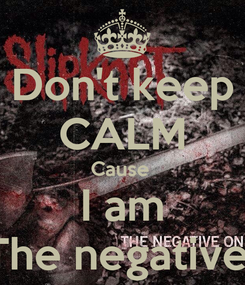 Poster: Don't keep CALM Cause  I am The negative