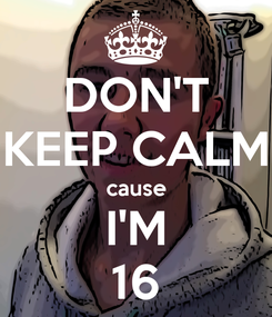 Poster: DON'T KEEP CALM cause I'M 16