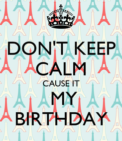 Poster: DON'T KEEP CALM CAUSE IT  MY BIRTHDAY
