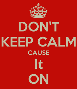 Poster: DON'T KEEP CALM CAUSE It ON