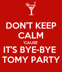 Poster: DON'T KEEP CALM 'CAUSE  IT'S BYE-BYE  TOMY PARTY