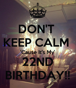 Poster: DON'T  KEEP CALM  'Cause It's My' 22ND BIRTHDAY!!