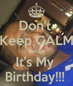 """Poster: Don't  Keep CALM """"cause  It's My  Birthday!!!"""