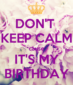 Poster: DON'T  KEEP CALM cause IT'S MY BIRTHDAY