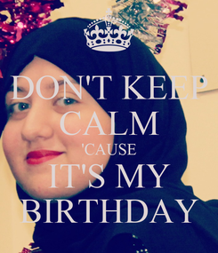 Poster: DON'T KEEP CALM 'CAUSE IT'S MY BIRTHDAY