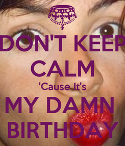 Poster: DON'T KEEP CALM 'Cause It's MY DAMN  BIRTHDAY
