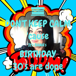 Poster: DON'T KEEP CALM 'cause It's OANA's  BIRTHDAY 30's are dope