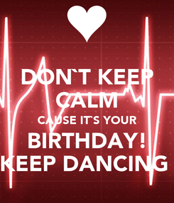 Poster: DON`T KEEP CALM CAUSE IT`S YOUR BIRTHDAY! KEEP DANCING