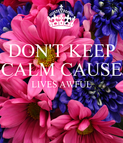 Poster: DON'T KEEP CALM CAUSE LIVES AWFUL