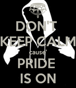 Poster: DON'T  KEEP CALM cause' PRIDE  IS ON