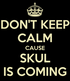 Poster: DON'T KEEP CALM CAUSE SKUL IS COMING
