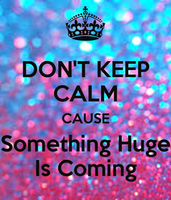 Poster: DON'T KEEP CALM CAUSE Something Huge Is Coming