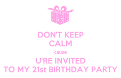Poster: DON'T KEEP CALM cause U'RE INVITED TO MY 21st BIRTHDAY PARTY