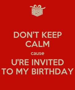 Poster: DON'T KEEP CALM cause U'RE INVITED TO MY BIRTHDAY
