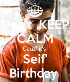 Poster: Don't  KEEP CALM Cauz' it's  Seif' Birthday
