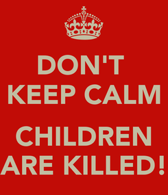 Poster: DON'T  KEEP CALM  CHILDREN ARE KILLED!