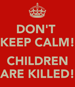 Poster: DON'T  KEEP CALM!  CHILDREN ARE KILLED!