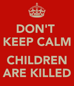 Poster: DON'T  KEEP CALM  CHILDREN ARE KILLED