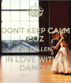 Poster: DON'T KEEP CALM COZ I'VE FALLEN  IN LOVE WITH A DANCER