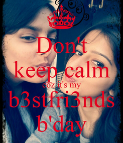 Poster: Don't keep calm coz it's my b3stfri3nds b'day