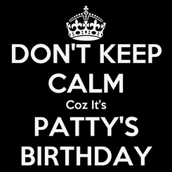 Poster: DON'T KEEP CALM Coz It's PATTY'S BIRTHDAY