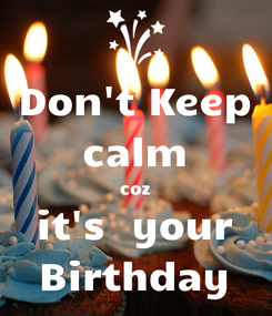 Poster: Don't Keep calm coz it's  your Birthday