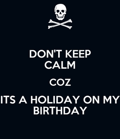 Poster: DON'T KEEP CALM COZ ITS A HOLIDAY ON MY BIRTHDAY