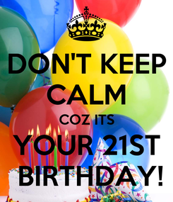 Poster: DON'T KEEP CALM COZ ITS YOUR 21ST  BIRTHDAY!