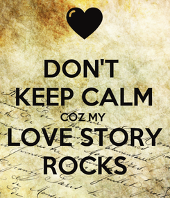 Poster: DON'T  KEEP CALM COZ MY  LOVE STORY ROCKS