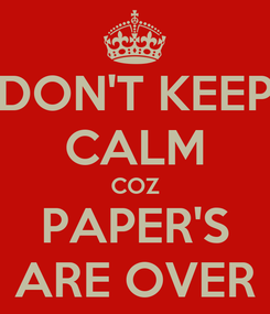 Poster: DON'T KEEP CALM COZ PAPER'S ARE OVER