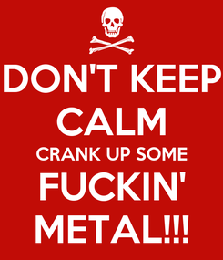 Poster: DON'T KEEP CALM CRANK UP SOME FUCKIN' METAL!!!