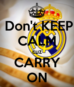 Poster:  Don't KEEP CALM cuz CARRY ON