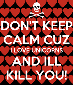 Poster: DON'T KEEP CALM CUZ I LOVE UNICORNS AND ILL KILL YOU!