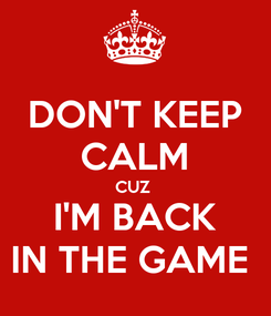 Poster: DON'T KEEP CALM CUZ  I'M BACK IN THE GAME