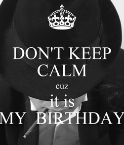 Poster: DON'T KEEP CALM cuz it is MY  BIRTHDAY