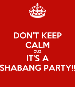 Poster: DON'T KEEP CALM CUZ IT'S A SHABANG PARTY!!