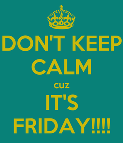 Poster: DON'T KEEP CALM cuz IT'S FRIDAY!!!!