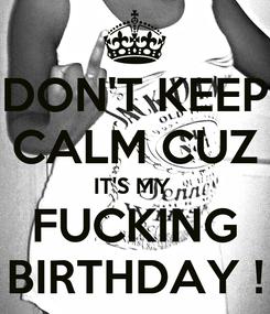 Poster: DON'T KEEP CALM CUZ IT'S MY  FUCKING BIRTHDAY !