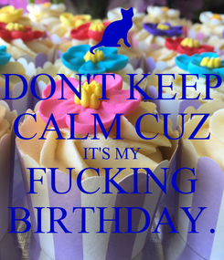 Poster: DON'T KEEP CALM CUZ IT'S MY FUCKING BIRTHDAY.