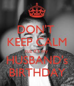 Poster: DON'T  KEEP CALM cuz it's my  HUSBAND's BIRTHDAY