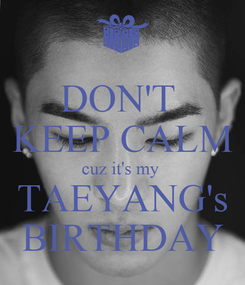 Poster: DON'T  KEEP CALM cuz it's my  TAEYANG's BIRTHDAY